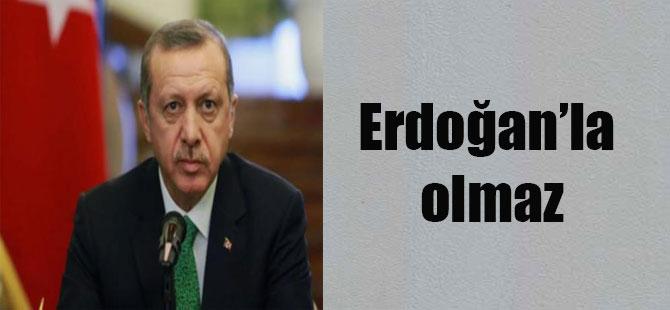 Erdoğan'la olmaz
