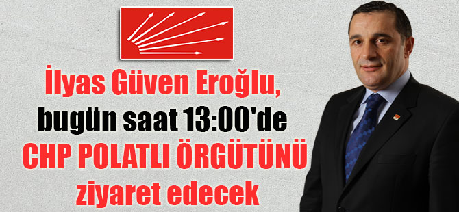 İlyas Güven Eroğlu, bugün saat 13:00'de CHP Polatlı örgütünü ziyaret edecek