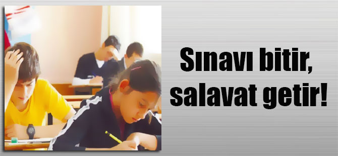 Sınavı bitir, salavat getir!