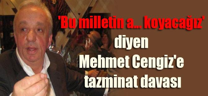 'Bu milletin a… koyacağız' diyen Mehmet Cengiz'e tazminat davası