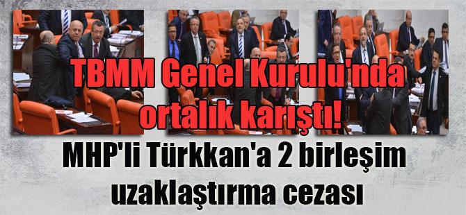 TBMM Genel Kurulu'nda ortalık karıştı! MHP'li Türkkan'a 2 birleşim uzaklaştırma cezası