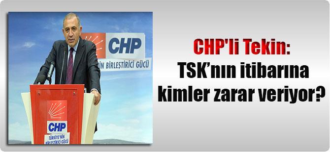 CHP'li Tekin: TSK'nın itibarına kimler zarar veriyor?