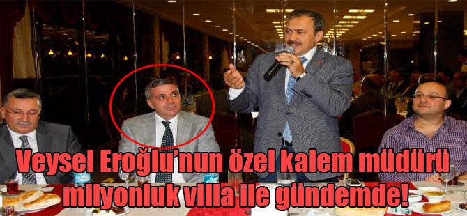 Veysel Eroğlu'nun özel kalem müdürü milyonluk villa ile gündemde!