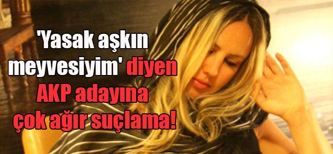 'Yasak aşkın meyvesiyim' diyen AKP adayına çok ağır suçlama!