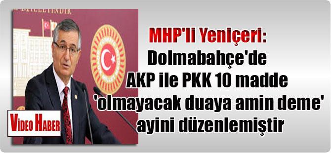 MHP'li Yeniçeri: Dolmabahçe'de AKP ile PKK 10 madde 'olmayacak duaya amin deme' ayini düzenlemiştir