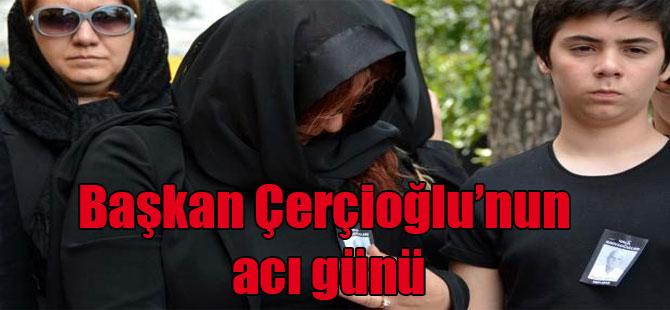 Başkan Çerçioğlu'nun acı günü
