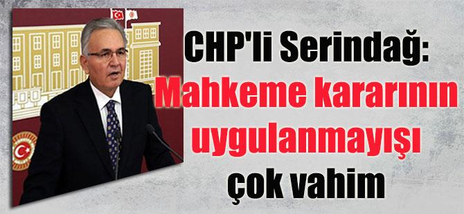 CHP'li Serindağ: Mahkeme kararının uygulanmayışı çok vahim
