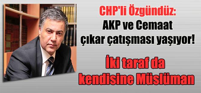 CHP'li Özgündüz: AKP ve Cemaat çıkar çatışması yaşıyor! İki taraf da kendisine Müslüman