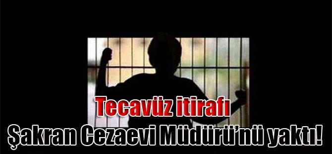 Tecavüz itirafı Şakran Cezaevi Müdürü'nü yaktı!
