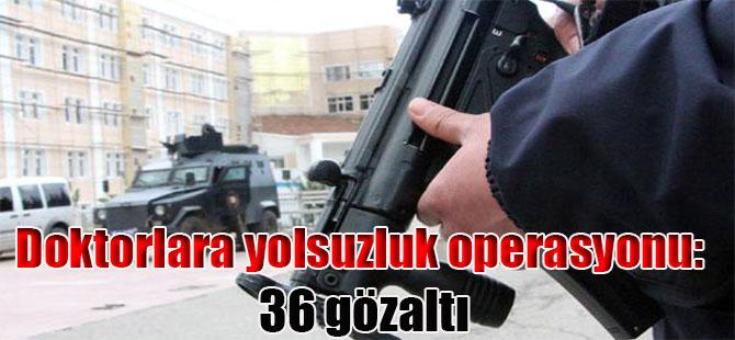 Doktorlara yolsuzluk operasyonu: 36 gözaltı
