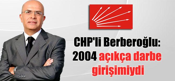 CHP'li Berberoğlu: 2004 açıkça darbe girişimiydi