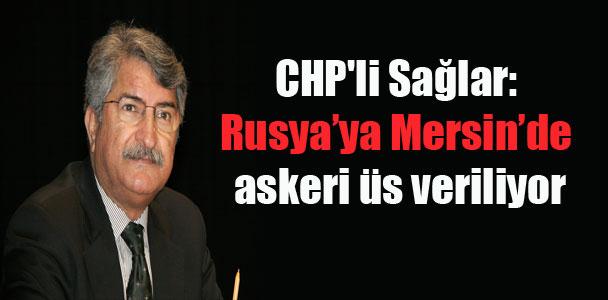 CHP'li Sağlar: Rusya'ya Mersin'de askeri üs veriliyor