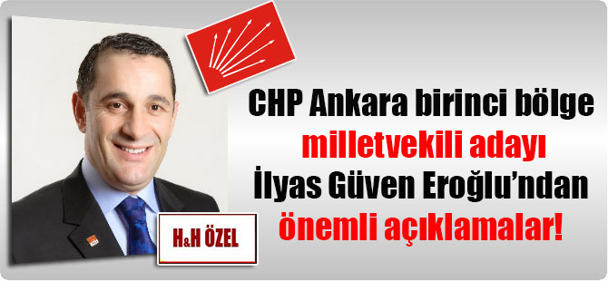 CHP Ankara birinci bölge milletvekili adayı İlyas Güven Eroğlu'ndan önemli açıklamalar!