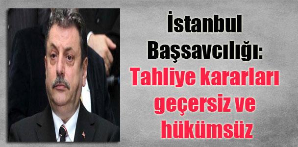 İstanbul Başsavcılığı: Tahliye kararları geçersiz ve hükümsüz