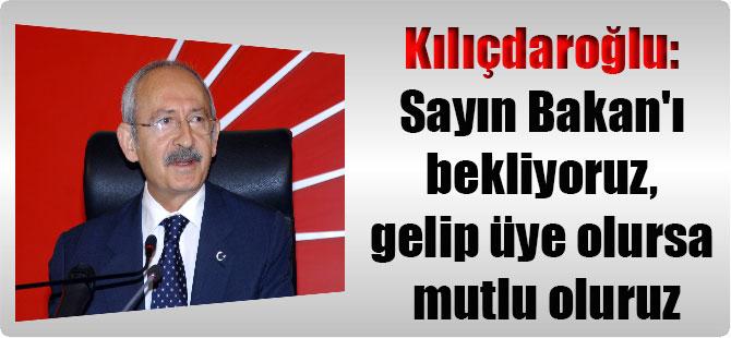 Kılıçdaroğlu: Sayın Bakan'ı bekliyoruz, gelip üye olursa mutlu oluruz