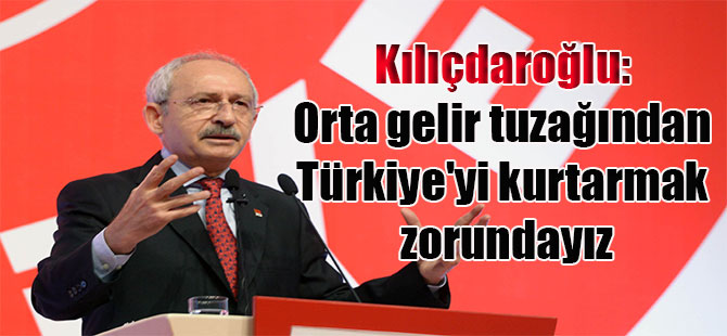 Kılıçdaroğlu: Orta gelir tuzağından Türkiye'yi kurtarmak zorundayız