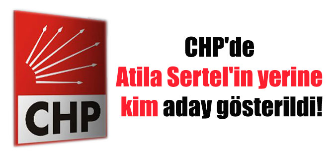 CHP'de Atila Sertel'in yerine kim aday gösterildi!