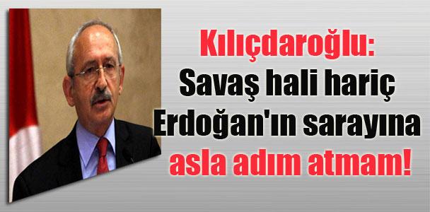Kılıçdaroğlu: Savaş hali hariç Erdoğan'ın sarayına asla adım atmam!
