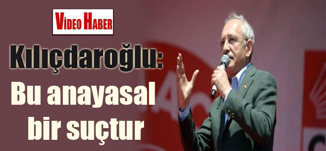 Kılıçdaroğlu: Bu anayasal bir suçtur