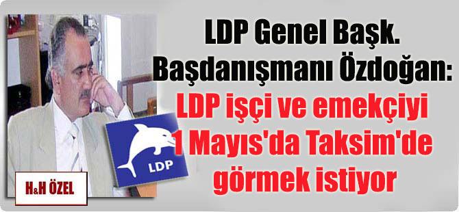 LDP Genel Başk. Başdanışmanı Özdoğan: LDP işçi ve emekçiyi 1 Mayıs'da Taksim'de görmek istiyor