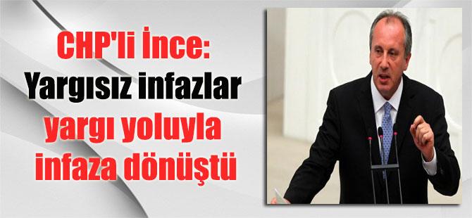 CHP'li İnce: Yargısız infazlar yargı yoluyla infaza dönüştü