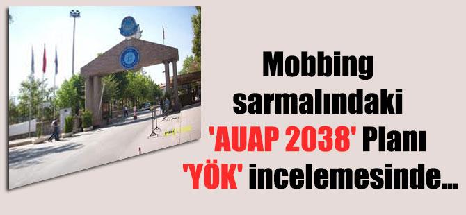 Mobbing sarmalındaki 'AUAP 2038′ Planı 'YÖK' incelemesinde…