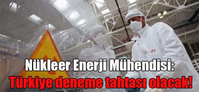 Nükleer Enerji Mühendisi: Türkiye deneme tahtası olacak!