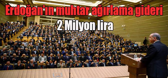 Erdoğan'ın muhtar ağırlama gideri 2 Milyon lira