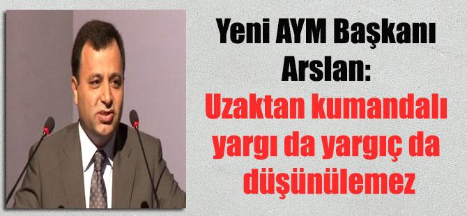 Yeni AYM Başkanı Arslan: Uzaktan kumandalı yargı da yargıç da düşünülemez