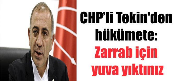 CHP'li Tekin'den hükümete: Zarrab için yuva yıktınız