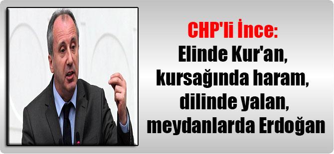 CHP'li İnce: Elinde Kur'an, kursağında haram, dilinde yalan, meydanlarda Erdoğan