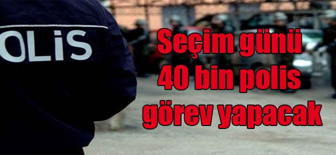 Seçim günü 40 bin polis görev yapacak