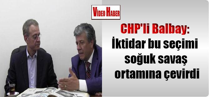 CHP'li Balbay: İktidar bu seçimi soğuk savaş ortamına çevirdi
