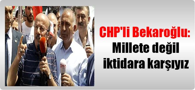 CHP'li Bekaroğlu: Millete değil iktidara karşıyız