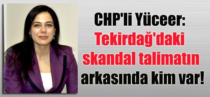 CHP'li Yüceer: Tekirdağ'daki skandal talimatın arkasında kim var!