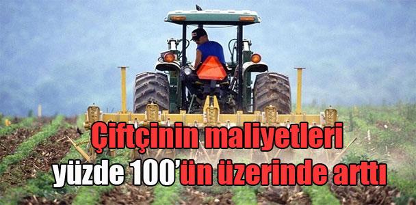 Çiftçinin maliyetleri yüzde 100'ün üzerinde arttı