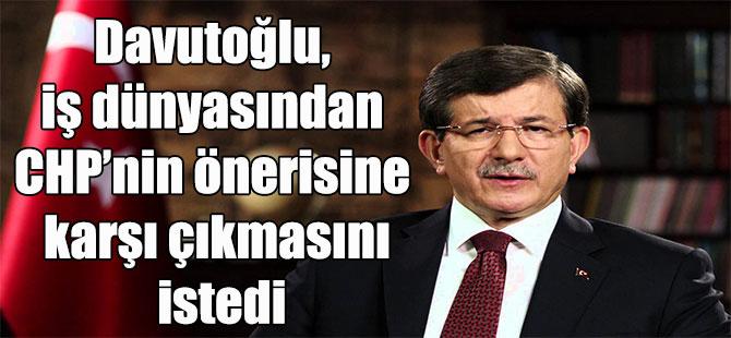 Davutoğlu, iş dünyasından CHP'nin önerisine karşı çıkmasını istedi
