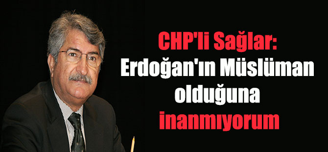 CHP'li Sağlar: Erdoğan'ın Müslüman olduğuna inanmıyorum