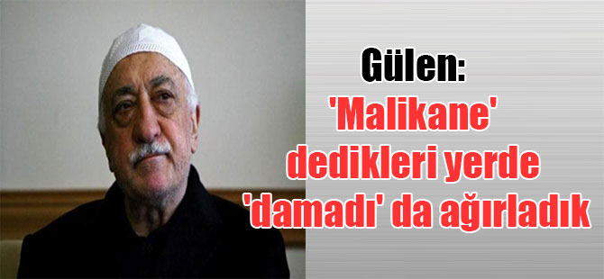 Gülen: 'Malikane' dedikleri yerde 'damadı' da ağırladık