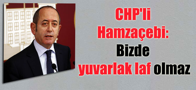 CHP'li Hamzaçebi: Bizde yuvarlak laf olmaz