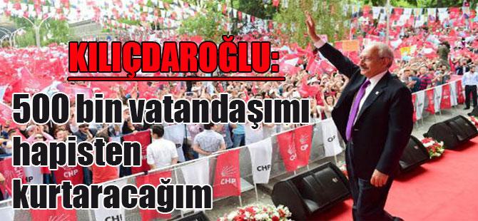 Kılıçdaroğlu: 500 bin vatandaşımı hapisten kurtaracağım