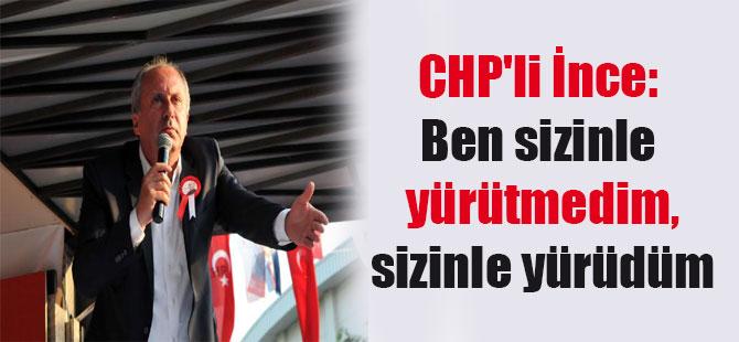 CHP'li İnce: Ben sizinle yürütmedim, sizinle yürüdüm