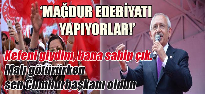 Kılıçdaroğlu: Mağdur edebiyatı yapıyorlar! Kefeni giydim, bana sahip çık. Malı götürürken sen Cumhurbaşkanı oldun