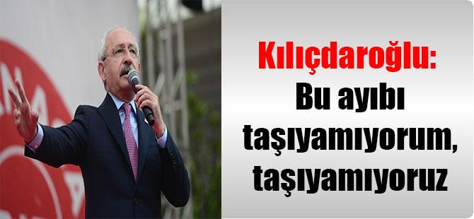 Kılıçdaroğlu: Bu ayıbı taşıyamıyorum, taşıyamıyoruz