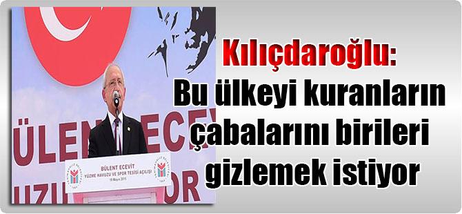Kılıçdaroğlu: Bu ülkeyi kuranların çabalarını birileri gizlemek istiyor
