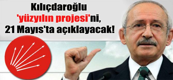 Kılıçdaroğlu 'yüzyılın projesi'ni, 21 Mayıs'ta açıklayacak!
