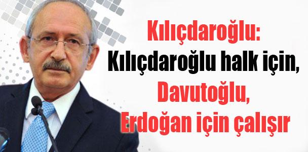 Kılıçdaroğlu: Kılıçdaroğlu halk için, Davutoğlu, Erdoğan için çalışır