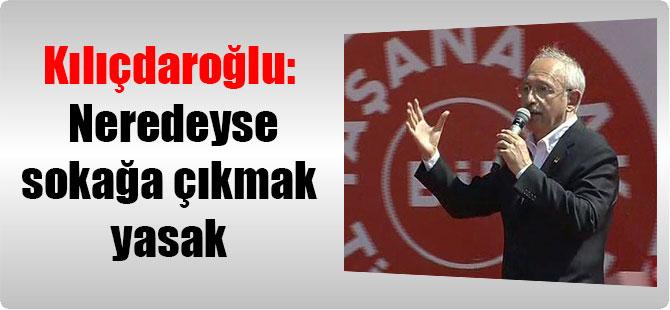 Kılıçdaroğlu: Neredeyse sokağa çıkmak yasak