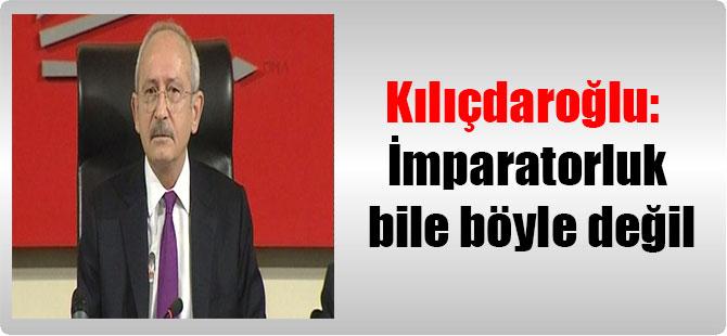 Kılıçdaroğlu: İmparatorluk bile böyle değil