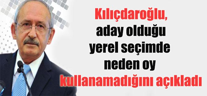 Kılıçdaroğlu, aday olduğu yerel seçimde neden oy kullanamadığını açıkladı